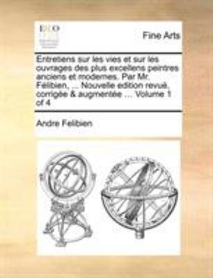 Entretiens Sur Les Vies Et Sur Les Ouvrages Des Plus Excellens Peintres Anciens Et Modernes. Par Mr. Felibien, ... Nouvelle Edition Revue, Corrigee & 9781171368731