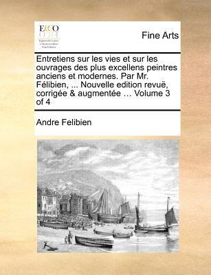 Entretiens Sur Les Vies Et Sur Les Ouvrages Des Plus Excellens Peintres Anciens Et Modernes. Par Mr. Felibien, ... Nouvelle Edition Revue, Corrigee & 9781171368793