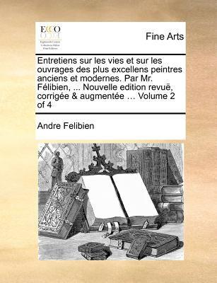 Entretiens Sur Les Vies Et Sur Les Ouvrages Des Plus Excellens Peintres Anciens Et Modernes. Par Mr. Felibien, ... Nouvelle Edition Revue, Corrigee & 9781171369059