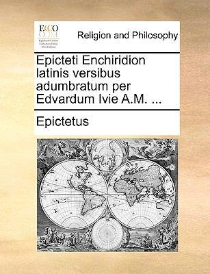 Epicteti Enchiridion Latinis Versibus Adumbratum Per Edvardum Ivie A.M. ... 9781171080329