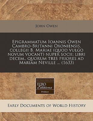 Epigrammatum Ioannis Owen Cambro-Britanni Oxoniensis, Collegii B. Mariae (Quod Vulgo Novum Vocant) Nuper Socii; Libri Decem., Quorum Tres Priores Ad M 9781171272359