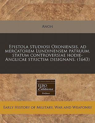 Epistola Studiosi Oxoniensis, Ad Mercatorem Lundinensem Patruum, Statum Controversiae Hodie-Anglicae Strictim Designans. (1643) 9781171293859