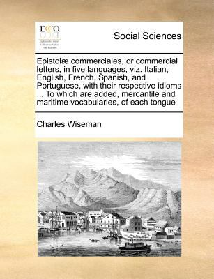 Epistolae Commerciales, or Commercial Letters, in Five Languages, Viz. Italian, English, French, Spanish, and Portuguese, with Their Respective Idioms 9781171374657