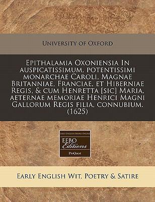 Epithalamia Oxoniensia in Auspicatissimum, Potentissimi Monarchae Caroli, Magnae Britanniae, Franciae, Et Hiberniae Regis, & Cum Henretta [Sic] Maria, 9781171252344