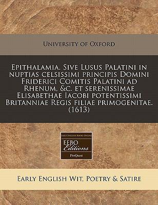 Epithalamia. Sive Lusus Palatini in Nuptias Celsissimi Principis Domini Friderici Comitis Palatini Ad Rhenum, &C. Et Serenissimae Elisabethae Iacobi P 9781171324065