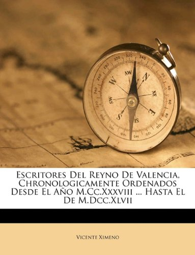 Escritores del Reyno de Valencia, Chronologicamente Ordenados Desde El Ao M.CC.XXXVIII ... Hasta El de M.DCC.XLVII 9781174732317