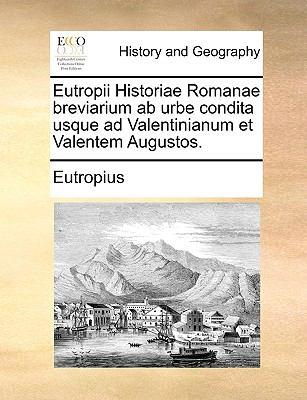 Eutropii Historiae Romanae Breviarium AB Urbe Condita Usque Ad Valentinianum Et Valentem Augustos. 9781170800003