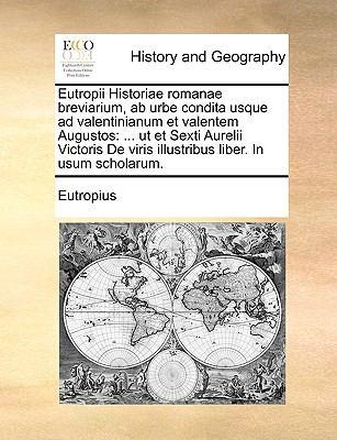 Eutropii Historiae Romanae Breviarium, AB Urbe Condita Usque Ad Valentinianum Et Valentem Augustos: UT Et Sexti Aurelii Victoris de Viris Illustribus 9781170154854