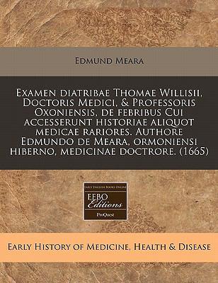 Examen Diatribae Thomae Willisii, Doctoris Medici, & Professoris Oxoniensis, de Febribus Cui Accesserunt Historiae Aliquot Medicae Rariores. Authore E 9781171331728