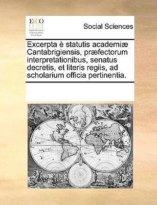 Excerpta Statutis Academi] Cantabrigiensis, PR]Fectorum Interpretationibus, Senatus Decretis, Et Literis Regiis, Ad Scholarium Officia Pertinentia. 9781170192184