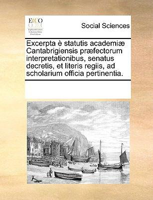 Excerpta Statutis Academi] Cantabrigiensis, PR]Fectorum Interpretationibus, Senatus Decretis, Et Literis Regiis, Ad Scholarium Officia Pertinentia. 9781170201336