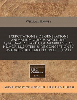 Exercitationes de Generatione Animalium Quibus Accedunt Quaedam de Partu, de Membranis AC Humoribus Uteri & de Conceptione / Avtore Guilielmo Harveo . 9781171260677