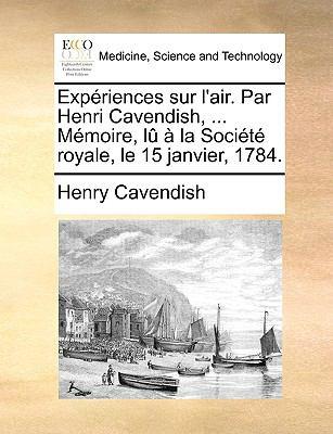 Expriences Sur L'Air. Par Henri Cavendish, ... Mmoire, L La Socit Royale, Le 15 Janvier, 1784. 9781170038451