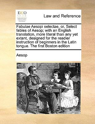 Fabulae Aesopi Selectae, Or, Select Fables of Aesop; With an English Translation, More Literal Than Any Yet Extant, Designed for the Readier Instructi 9781170984208