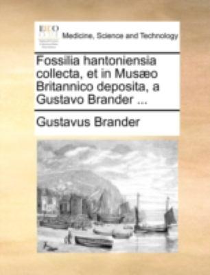 Fossilia Hantoniensia Collecta, Et in Mus]o Britannico Deposita, a Gustavo Brander ... 9781170515716