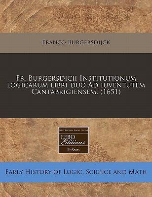 Fr. Burgersdicii Institutionum Logicarum Libri Duo Ad Iuventutem Cantabrigiensem. (1651) 9781171296904
