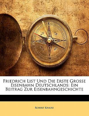 Friedrich List Und Die Erste Grosse Eisenbahn Deutschlands: Ein Beitrag Zur Eisenbahngeschichte 9781173256203