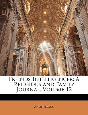 Friends Intelligencer: A Religious and Family Journal, Volume 12 9781174353635
