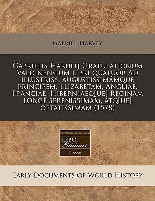 Gabrielis Harueij Gratulationum Valdinensium Libri Quatuor Ad Illustriss. Augustissim Mque Principem, Elizabetam, Angliae, Franciae, Hiberniaeq[ue] Re 9781171321194
