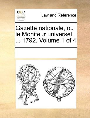 Gazette Nationale, Ou Le Moniteur Universel. ... 1792. Volume 1 of 4 9781170281796