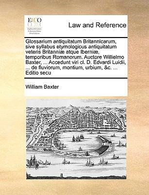 Glossarium Antiquitatum Britannicarum, Sive Syllabus Etymologicus Antiquitatum Veteris Britanni] Atque Iberni], Temporibus Romanorum. Auctore Willielm 9781171043416