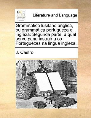 Grammatica Lusitano Anglica, Ou Grammatica Portugueza E Ingleza. Segunda Parte, a Qual Serve Pana Instruir a OS Portuguezes Na Lingua Ingleza. 9781170369340