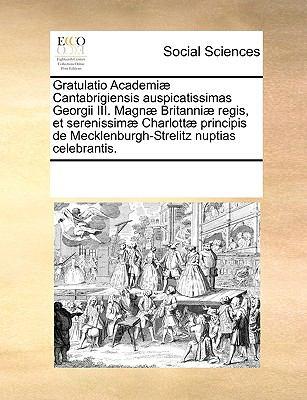 Gratulatio Academi Cantabrigiensis Auspicatissimas Georgii III. Magn Britanni Regis, Et Serenissim Charlott Principis de Mecklenburgh-Strelitz Nuptias 9781170054420