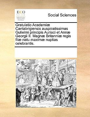 Gratulatio Academi] Cantabrigiensis Auspicatissimas Gulielmi Principis Auriaci Et Ann] Georgii II. Magn] Britanni] Regis Fil] Natu Maxim] Nuptias Cele 9781170194973