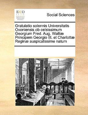 Gratulatio Solennis Universitatis Oxoniensis OB Celsissimum Georgium Fred. Aug. Walli] Principem Georgio III. Et Charlott] Regin] Auspicatissime Natum 9781170235805