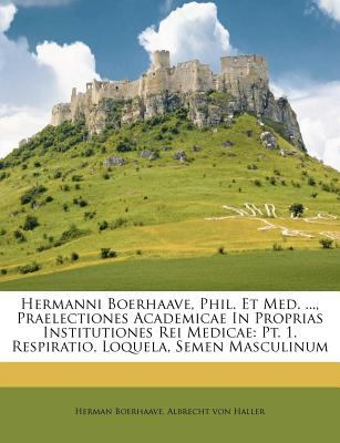 Hermanni Boerhaave, Phil. Et Med. ..., Praelectiones Academicae in Proprias Institutiones Rei Medicae: PT. 1. Respiratio, Loquela, Semen Masculinum 9781179119762