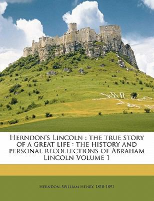 Herndon's Lincoln: The True Story of a Great Life: The History and Personal Recollections of Abraham Lincoln Volume 1