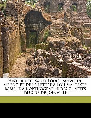 Histoire de Saint Louis: Suivie Du Credo Et de La Lettre a Louis X, Texte Ramene A L'Orthographe Des Chartes Du Sire de Joinville 9781178241877