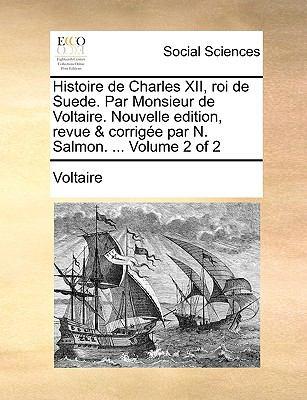 Histoire de Charles XII, Roi de Suede. Par Monsieur de Voltaire. Nouvelle Edition, Revue & Corrige Par N. Salmon. ... Volume 2 of 2 9781170757703