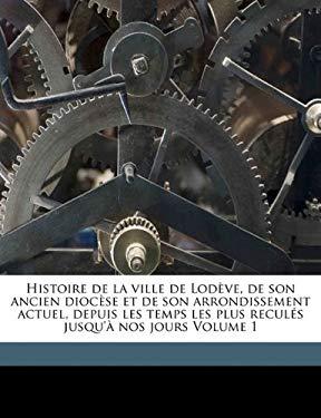 Histoire de La Ville de Lod Ve, de Son Ancien Dioc Se Et de Son Arrondissement Actuel, Depuis Les Temps Les Plus Recul S Jusqu' Nos Jours Volume 1 9781173134426
