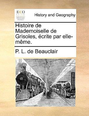 Histoire de Mademoiselle de Grisoles, Crite Par Elle-Mme.
