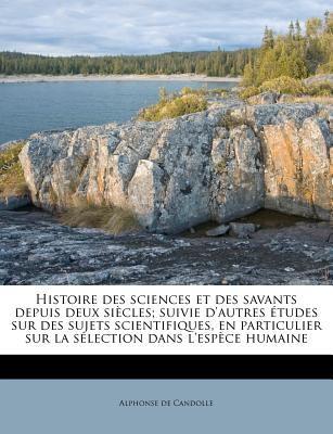 Histoire Des Sciences Et Des Savants Depuis Deux Siecle S; Suivie D'Autres Etudes Sur Des Sujets Scientifiques, En Particulier Sur La S Lection Dans L 9781176139671