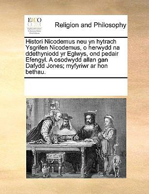 Histori Nicodemus Neu Yn Hytrach Ysgrifen Nicodemus, O Herwydd Na Ddethyniodd Yr Eglwys, Ond Pedair Efengyl. a Osodwydd Allan Gan Dafydd Jones; Myfyri 9781170311424