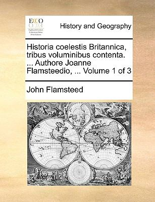 Historia Coelestis Britannica, Tribus Voluminibus Contenta. ... Authore Joanne Flamsteedio, ... Volume 1 of 3 9781170122884