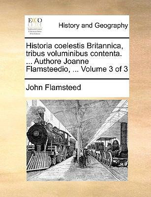 Historia Coelestis Britannica, Tribus Voluminibus Contenta. ... Authore Joanne Flamsteedio, ... Volume 3 of 3