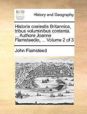 Historia Coelestis Britannica, Tribus Voluminibus Contenta. ... Authore Joanne Flamsteedio, ... Volume 2 of 3 9781170154922