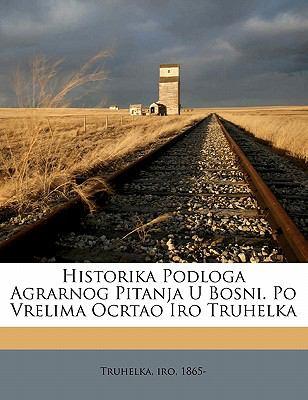 Historika Podloga Agrarnog Pitanja U Bosni. Po Vrelima Ocrtao Iro Truhelka 9781173148263