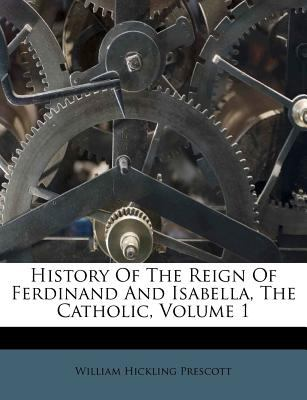 History of the Reign of Ferdinand and Isabella, the Catholic, Volume 1 9781179326566