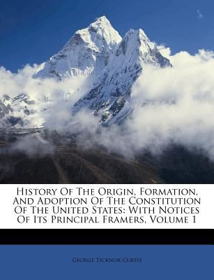 History of the Origin, Formation, and Adoption of the Constitution of the United States: With Notices of Its Principal Framers, Volume 1 9781178885941