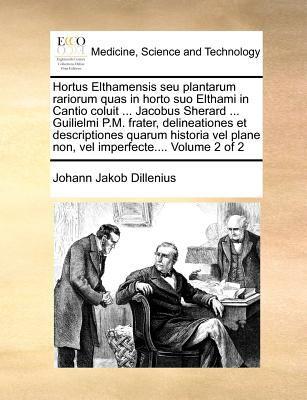 Hortus Elthamensis Seu Plantarum Rariorum Quas in Horto Suo Elthami in Cantio Coluit ... Jacobus Sherard ... Guilielmi P.M. Frater, Delineationes Et D