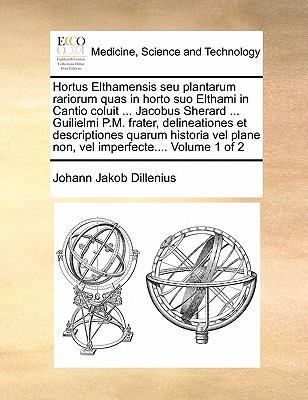 Hortus Elthamensis Seu Plantarum Rariorum Quas in Horto Suo Elthami in Cantio Coluit ... Jacobus Sherard ... Guilielmi P.M. Frater, Delineationes Et D 9781171030188