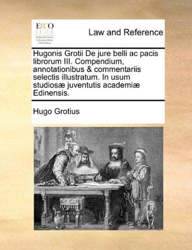 Hugonis Grotii de Jure Belli AC Pacis Librorum III. Compendium, Annotationibus & Commentariis Selectis Illustratum. in Usum Studios] Juventutis Academ