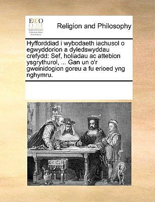 Hyfforddiad I Wybodaeth Iachusol O Egwyddorion a Dyledswyddau Crefydd: Sef, Holiadau AC Attebion Ysgrythurol, ... Gan Un O'r Gweinidogion Goreu a Fu E 9781170083123