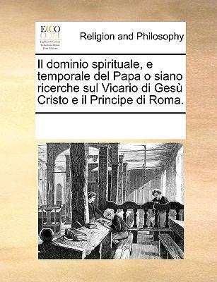 Il Dominio Spirituale, E Temporale del Papa O Siano Ricerche Sul Vicario Di Ges Cristo E Il Principe Di Roma. 9781170928424