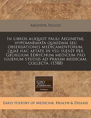 In Libros Aliquot Pauli Aeginetae, Hypomnemata Quaedam Seu Obseruationes Medicamentorum, Quae Hac Aetate in Vsu Su[n]t Per Georgium Edrychum Medicum P 9781171300861