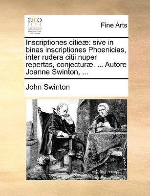 Inscriptiones Citie: Sive in Binas Inscriptiones Phoenicias, Inter Rudera Citii Nuper Repertas, Conjectur. ... Autore Joanne Swinton, ... 9781170146958